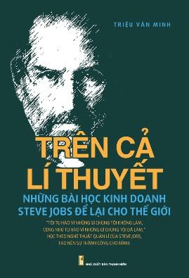 Trên Cả Lý Thuyết Những Bài Học Kinh Doanh Steve Jobs Để Lại Cho Thế Giới – Triệu Văn Minh