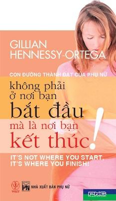 Con Đường Thành Đạt Của Phụ Nữ Không Phải Ở Nơi Bạn Bắt Đầu Mà Là Ở Nơi Bạn Kết Thúc – Gillian Hennessy-Ortega
