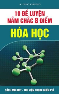 Bộ 10 đề điểm 8 Hóa học thầy Lê Đăng Khương (có đáp án)