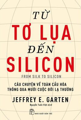 Từ Tơ Lụa Đến Silicon – Câu Chuyện Về Toàn Cầu Hóa Thông Qua 10 Cuộc Đời Lạ Thường – Jeffrey E. Garten
